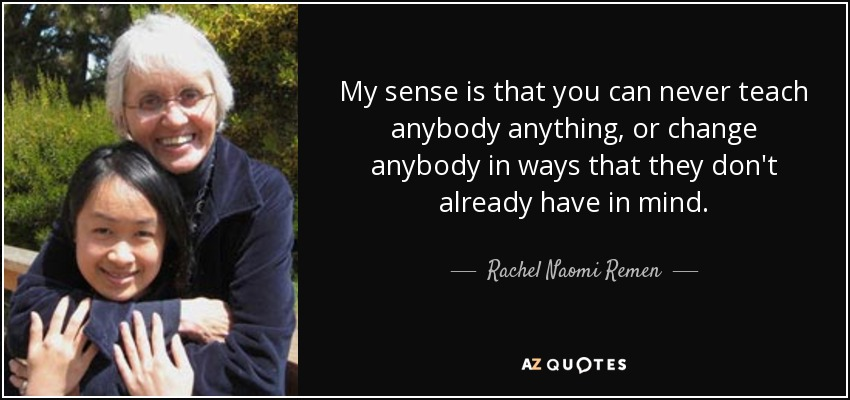 My sense is that you can never teach anybody anything, or change anybody in ways that they don't already have in mind. - Rachel Naomi Remen