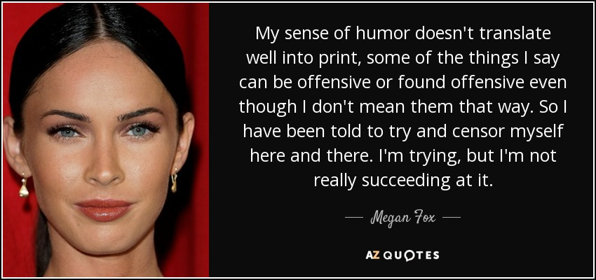 My sense of humor doesn't translate well into print, some of the things I say can be offensive or found offensive even though I don't mean them that way. So I have been told to try and censor myself here and there. I'm trying, but I'm not really succeeding at it. - Megan Fox