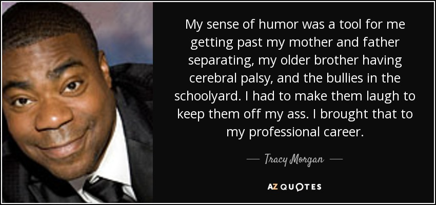 My sense of humor was a tool for me getting past my mother and father separating, my older brother having cerebral palsy, and the bullies in the schoolyard. I had to make them laugh to keep them off my ass. I brought that to my professional career. - Tracy Morgan