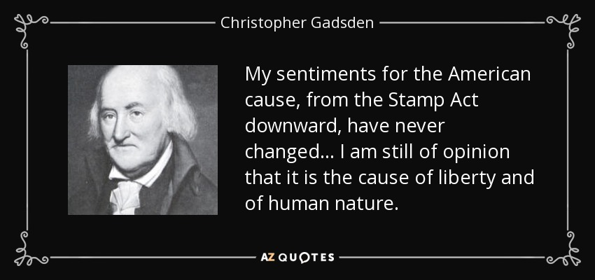 My sentiments for the American cause, from the Stamp Act downward, have never changed... I am still of opinion that it is the cause of liberty and of human nature. - Christopher Gadsden