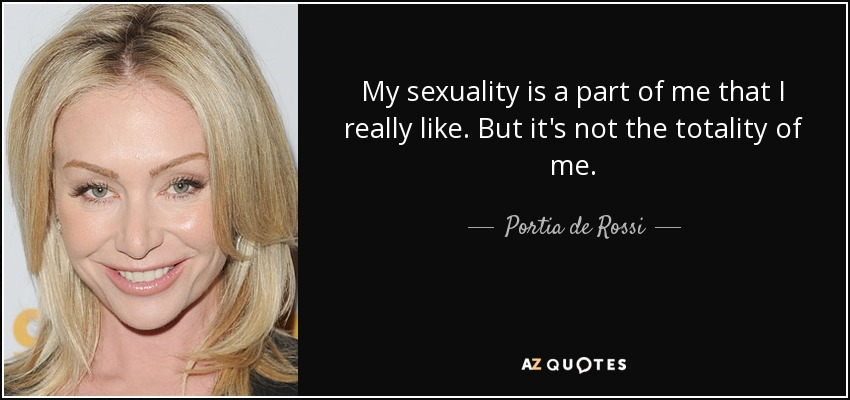 My sexuality is a part of me that I really like. But it's not the totality of me. - Portia de Rossi