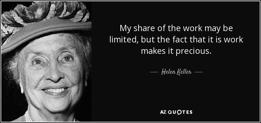 My share of the work may be limited, but the fact that it is work makes it precious. - Helen Keller