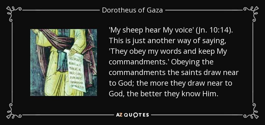 'My sheep hear My voice' (Jn. 10:14). This is just another way of saying, 'They obey my words and keep My commandments.' Obeying the commandments the saints draw near to God; the more they draw near to God, the better they know Him. - Dorotheus of Gaza