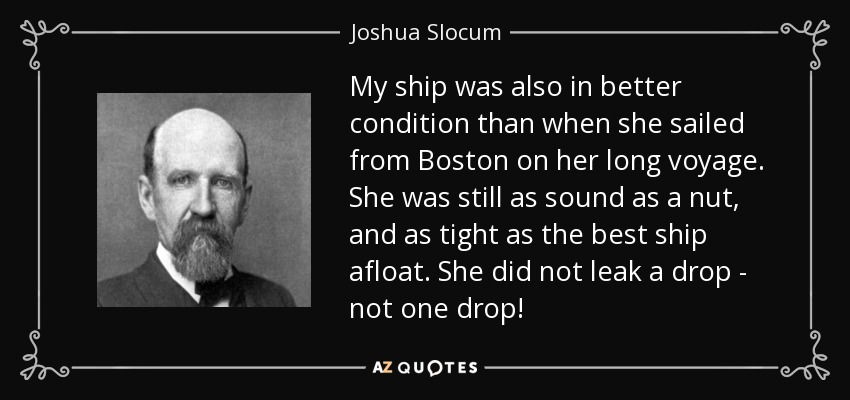 My ship was also in better condition than when she sailed from Boston on her long voyage. She was still as sound as a nut, and as tight as the best ship afloat. She did not leak a drop - not one drop! - Joshua Slocum