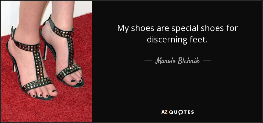 My shoes are special shoes for discerning feet. - Manolo Blahnik