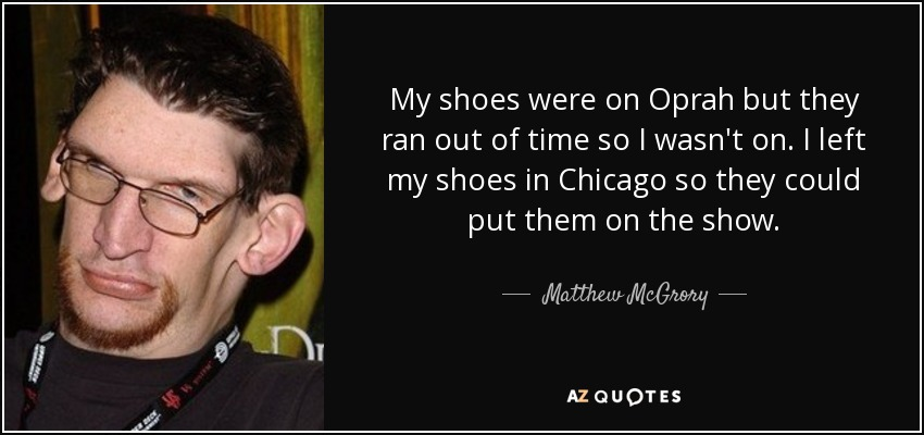 My shoes were on Oprah but they ran out of time so I wasn't on. I left my shoes in Chicago so they could put them on the show. - Matthew McGrory