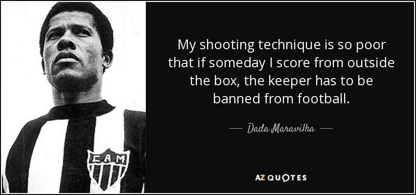 My shooting technique is so poor that if someday I score from outside the box, the keeper has to be banned from football. - Dada Maravilha