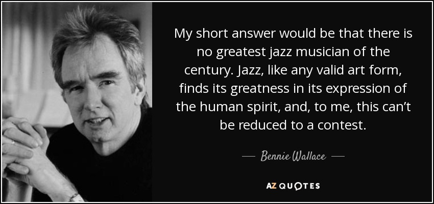 My short answer would be that there is no greatest jazz musician of the century. Jazz, like any valid art form, finds its greatness in its expression of the human spirit, and, to me, this can't be reduced to a contest. - Bennie Wallace