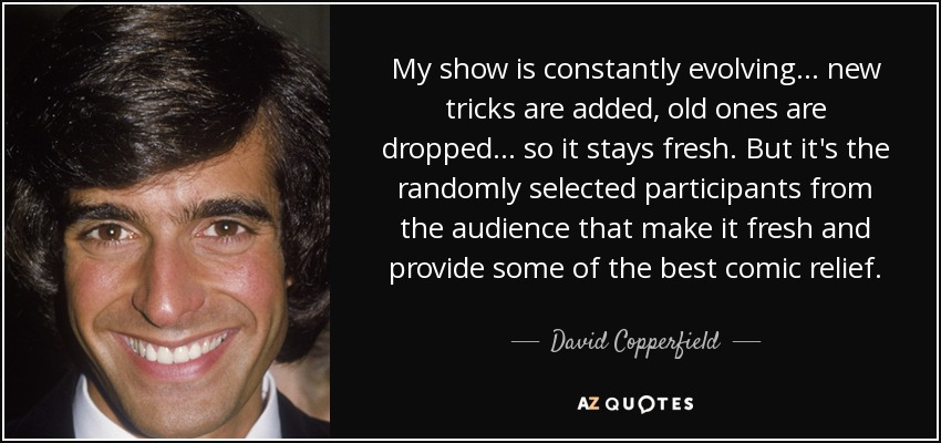 My show is constantly evolving... new tricks are added, old ones are dropped... so it stays fresh. But it's the randomly selected participants from the audience that make it fresh and provide some of the best comic relief. - David Copperfield