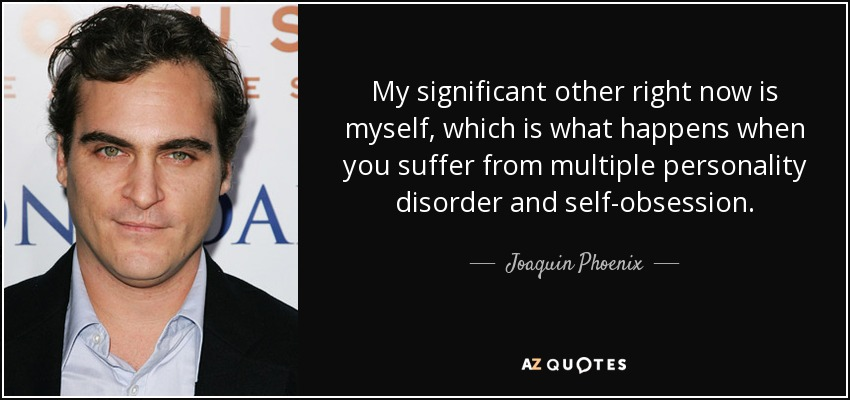 My significant other right now is myself, which is what happens when you suffer from multiple personality disorder and self-obsession. - Joaquin Phoenix
