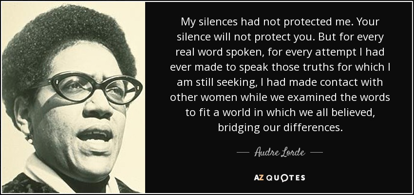 My silences had not protected me. Your silence will not protect you. But for every real word spoken, for every attempt I had ever made to speak those truths for which I am still seeking, I had made contact with other women while we examined the words to fit a world in which we all believed, bridging our differences. - Audre Lorde