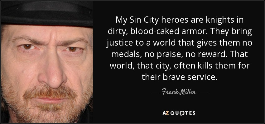 My Sin City heroes are knights in dirty, blood-caked armor. They bring justice to a world that gives them no medals, no praise, no reward. That world, that city, often kills them for their brave service. - Frank Miller