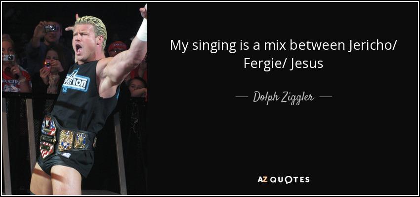 My singing is a mix between Jericho/ Fergie/ Jesus - Dolph Ziggler