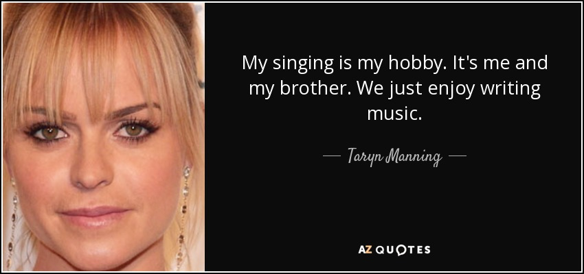 My singing is my hobby. It's me and my brother. We just enjoy writing music. - Taryn Manning