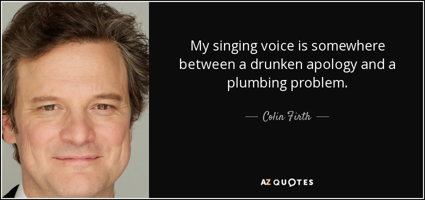 My singing voice is somewhere between a drunken apology and a plumbing problem. - Colin Firth