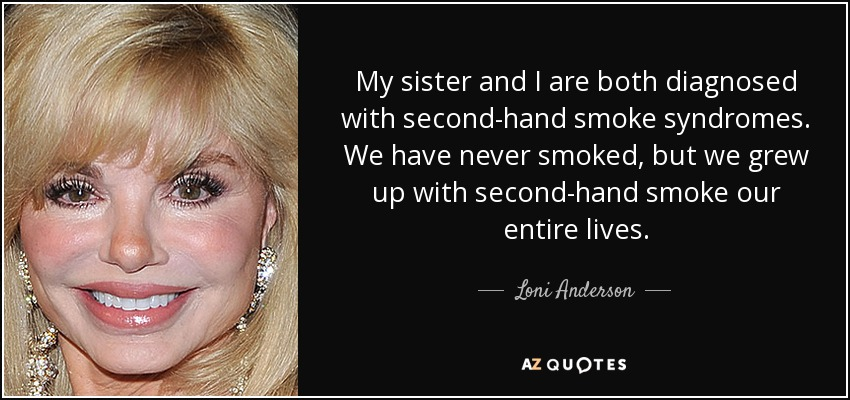 My sister and I are both diagnosed with second-hand smoke syndromes. We have never smoked, but we grew up with second-hand smoke our entire lives. - Loni Anderson