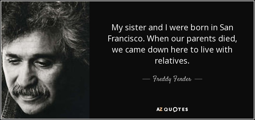 My sister and I were born in San Francisco. When our parents died, we came down here to live with relatives. - Freddy Fender