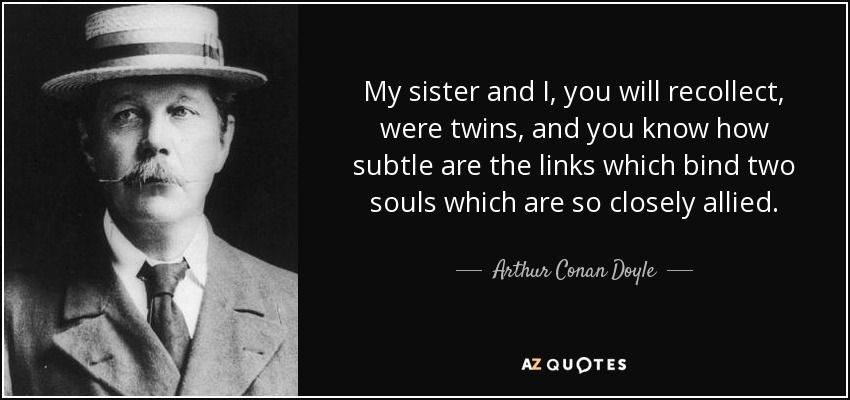 My sister and I, you will recollect, were twins, and you know how subtle are the links which bind two souls which are so closely allied. - Arthur Conan Doyle
