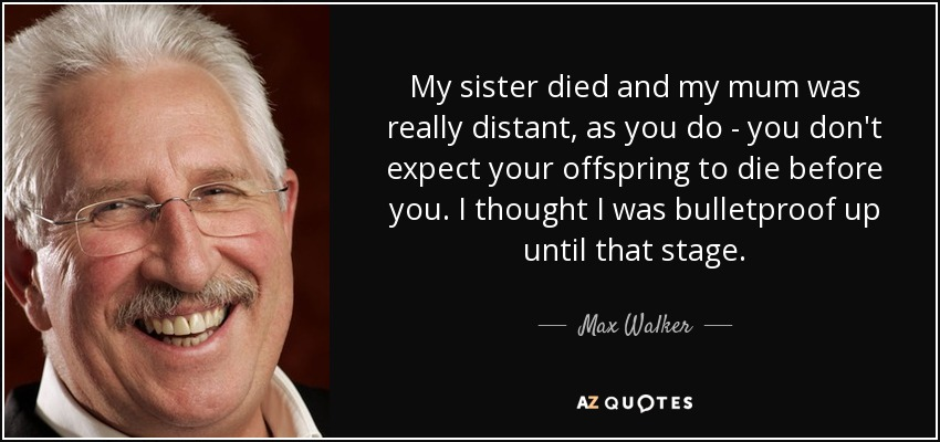 My sister died and my mum was really distant, as you do - you don't expect your offspring to die before you. I thought I was bulletproof up until that stage. - Max Walker
