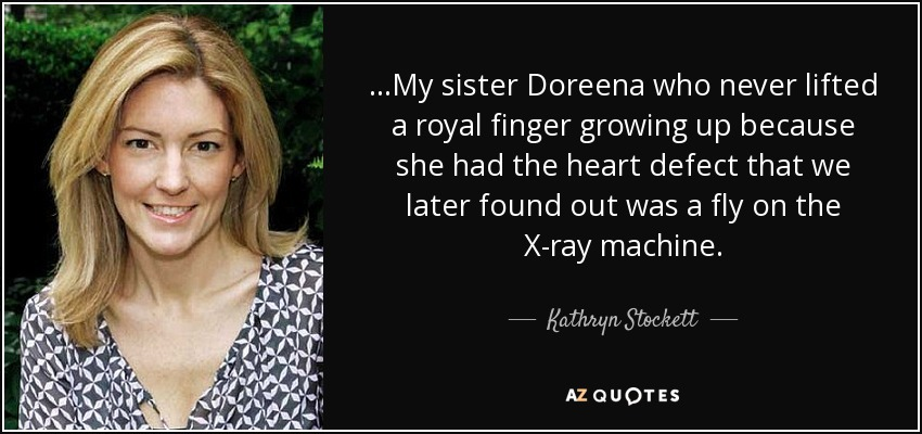 ...My sister Doreena who never lifted a royal finger growing up because she had the heart defect that we later found out was a fly on the X-ray machine. - Kathryn Stockett