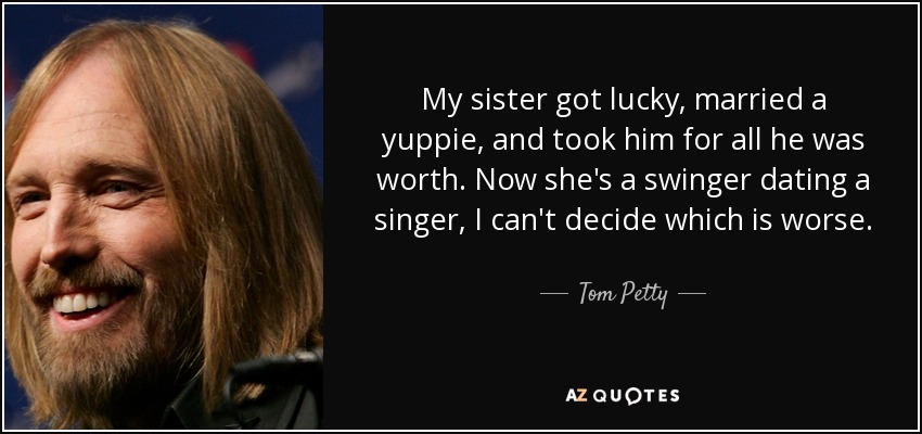 My sister got lucky, married a yuppie, and took him for all he was worth. Now she's a swinger dating a singer, I can't decide which is worse. - Tom Petty