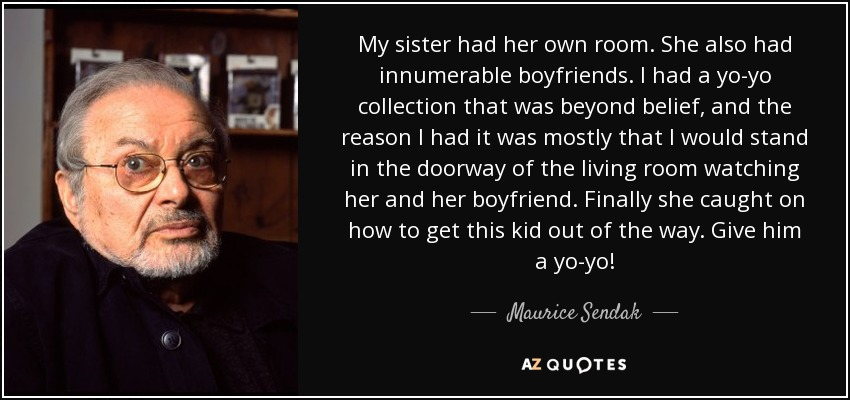 My sister had her own room. She also had innumerable boyfriends. I had a yo-yo collection that was beyond belief, and the reason I had it was mostly that I would stand in the doorway of the living room watching her and her boyfriend. Finally she caught on how to get this kid out of the way. Give him a yo-yo! - Maurice Sendak