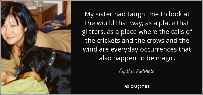 My sister had taught me to look at the world that way, as a place that glitters, as a place where the calls of the crickets and the crows and the wind are everyday occurrences that also happen to be magic. - Cynthia Kadohata