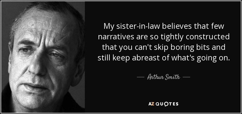My sister-in-law believes that few narratives are so tightly constructed that you can't skip boring bits and still keep abreast of what's going on. - Arthur Smith