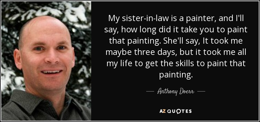 My sister-in-law is a painter, and I'll say, how long did it take you to paint that painting. She'll say, It took me maybe three days, but it took me all my life to get the skills to paint that painting. - Anthony Doerr