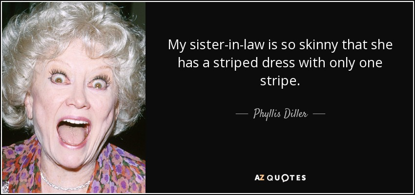 My sister-in-law is so skinny that she has a striped dress with only one stripe. - Phyllis Diller