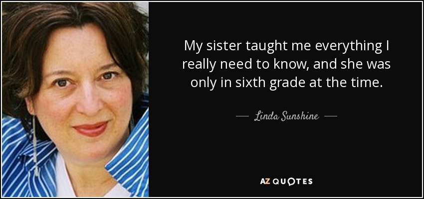 My sister taught me everything I really need to know, and she was only in sixth grade at the time. - Linda Sunshine