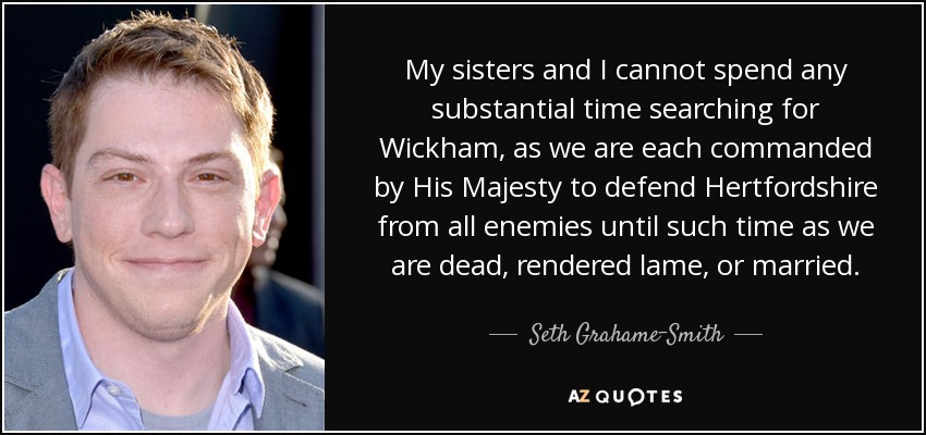 My sisters and I cannot spend any substantial time searching for Wickham, as we are each commanded by His Majesty to defend Hertfordshire from all enemies until such time as we are dead, rendered lame, or married. - Seth Grahame-Smith