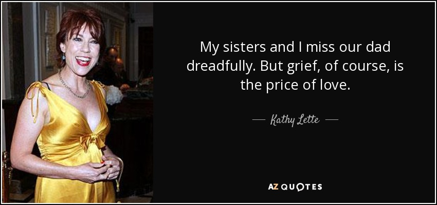 My sisters and I miss our dad dreadfully. But grief, of course, is the price of love. - Kathy Lette