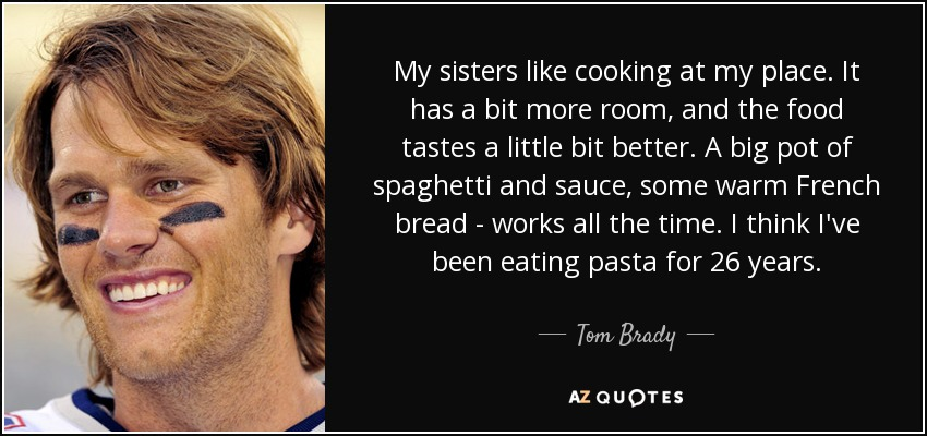 My sisters like cooking at my place. It has a bit more room, and the food tastes a little bit better. A big pot of spaghetti and sauce, some warm French bread - works all the time. I think I've been eating pasta for 26 years. - Tom Brady