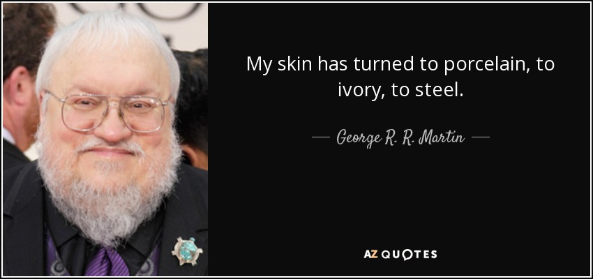 My skin has turned to porcelain, to ivory, to steel. - George R. R. Martin
