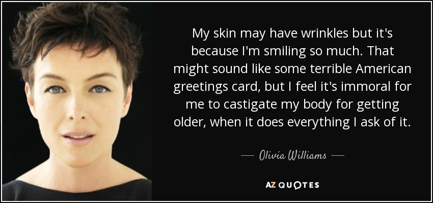 My skin may have wrinkles but it's because I'm smiling so much. That might sound like some terrible American greetings card, but I feel it's immoral for me to castigate my body for getting older, when it does everything I ask of it. - Olivia Williams
