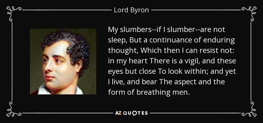 My slumbers--if I slumber--are not sleep, But a continuance of enduring thought, Which then I can resist not: in my heart There is a vigil, and these eyes but close To look within; and yet I live, and bear The aspect and the form of breathing men. - Lord Byron