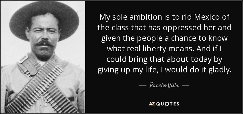 My sole ambition is to rid Mexico of the class that has oppressed her and given the people a chance to know what real liberty means. And if I could bring that about today by giving up my life, I would do it gladly. - Pancho Villa