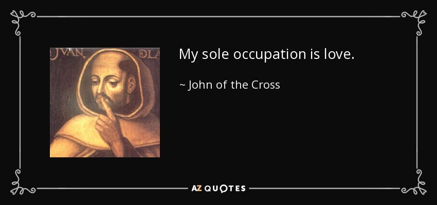 My sole occupation is love. - John of the Cross