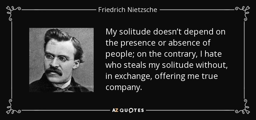 My solitude doesn't depend on the presence or absence of people; on the contrary, I hate who steals my solitude without, in exchange, offering me true company. - Friedrich Nietzsche