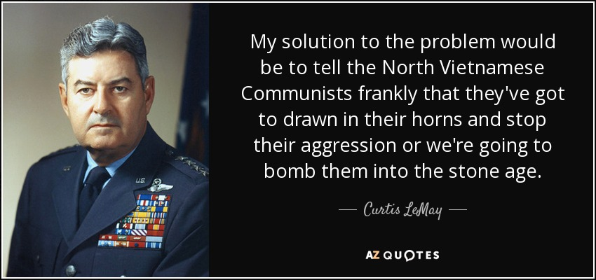My solution to the problem would be to tell the North Vietnamese Communists frankly that they've got to drawn in their horns and stop their aggression or we're going to bomb them into the stone age. - Curtis LeMay