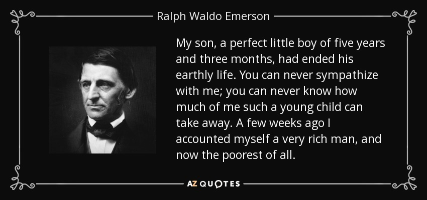 My son, a perfect little boy of five years and three months, had ended his earthly life. You can never sympathize with me; you can never know how much of me such a young child can take away. A few weeks ago I accounted myself a very rich man, and now the poorest of all. - Ralph Waldo Emerson
