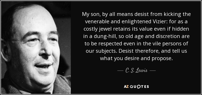 My son, by all means desist from kicking the venerable and enlightened Vizier: for as a costly jewel retains its value even if hidden in a dung-hill, so old age and discretion are to be respected even in the vile persons of our subjects. Desist therefore, and tell us what you desire and propose. - C. S. Lewis