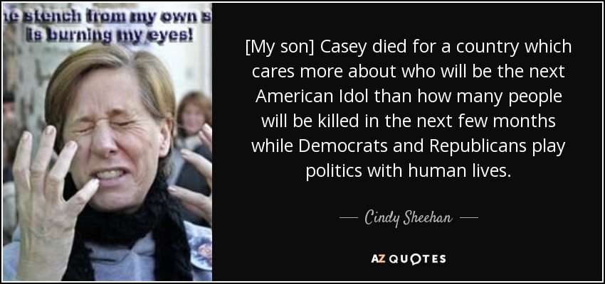 [My son] Casey died for a country which cares more about who will be the next American Idol than how many people will be killed in the next few months while Democrats and Republicans play politics with human lives. - Cindy Sheehan