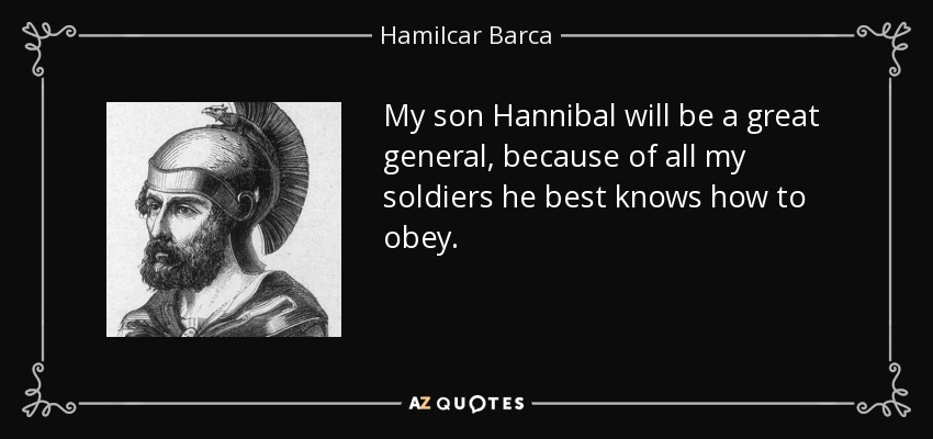 My son Hannibal will be a great general, because of all my soldiers he best knows how to obey. - Hamilcar Barca
