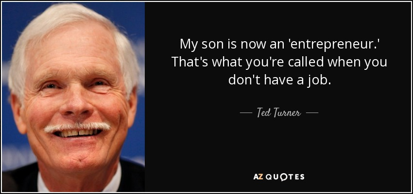 My son is now an 'entrepreneur.' That's what you're called when you don't have a job. - Ted Turner