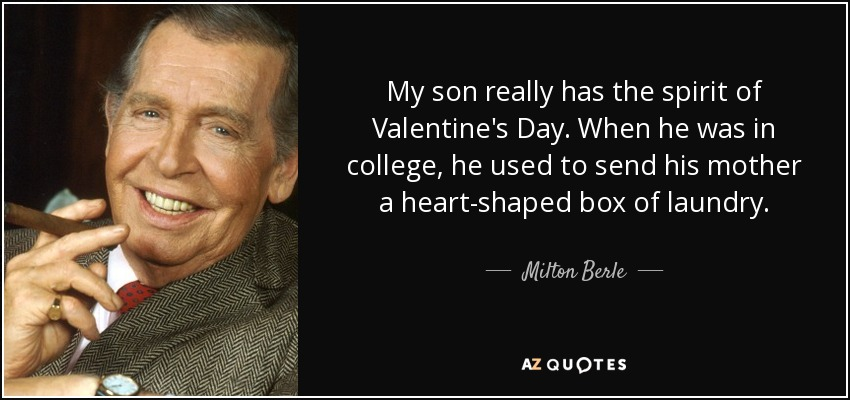 My son really has the spirit of Valentine's Day. When he was in college, he used to send his mother a heart-shaped box of laundry. - Milton Berle