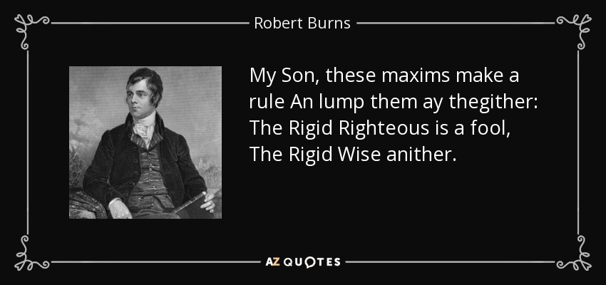 My Son, these maxims make a rule An lump them ay thegither: The Rigid Righteous is a fool, The Rigid Wise anither. - Robert Burns