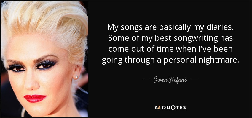 My songs are basically my diaries. Some of my best songwriting has come out of time when I've been going through a personal nightmare. - Gwen Stefani