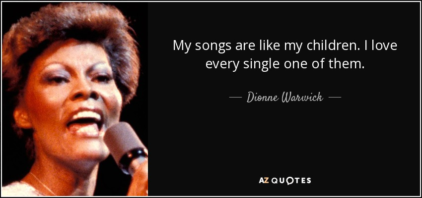 My songs are like my children. I love every single one of them. - Dionne Warwick